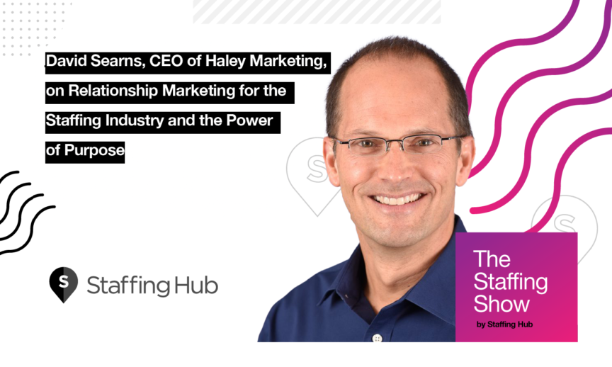 David Searns, CEO of Haley Marketing, on Relationship Marketing for the Staffing Industry and the Power of Purpose
